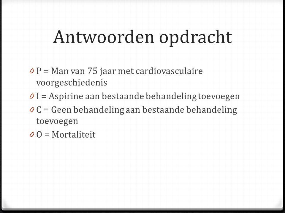 Antwoorden opdracht 0 P = Man van 75 jaar met cardiovasculaire voorgeschiedenis 0 I = Aspirine aan bestaande behandeling toevoegen 0 C = Geen behandeling aan bestaande behandeling toevoegen 0 O = Mortaliteit