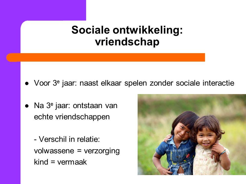 Sociale ontwikkeling: vriendschap Voor 3 e jaar: naast elkaar spelen zonder sociale interactie Na 3 e jaar: ontstaan van echte vriendschappen - Verschil in relatie: volwassene = verzorging kind = vermaak