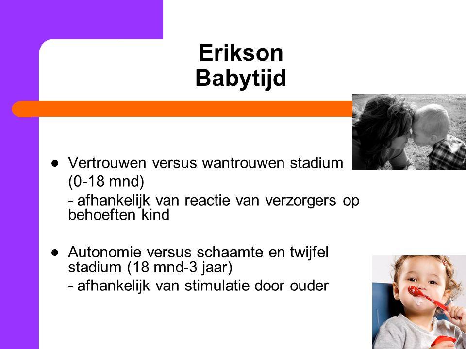 Erikson Babytijd Vertrouwen versus wantrouwen stadium (0-18 mnd) - afhankelijk van reactie van verzorgers op behoeften kind Autonomie versus schaamte en twijfel stadium (18 mnd-3 jaar) - afhankelijk van stimulatie door ouder