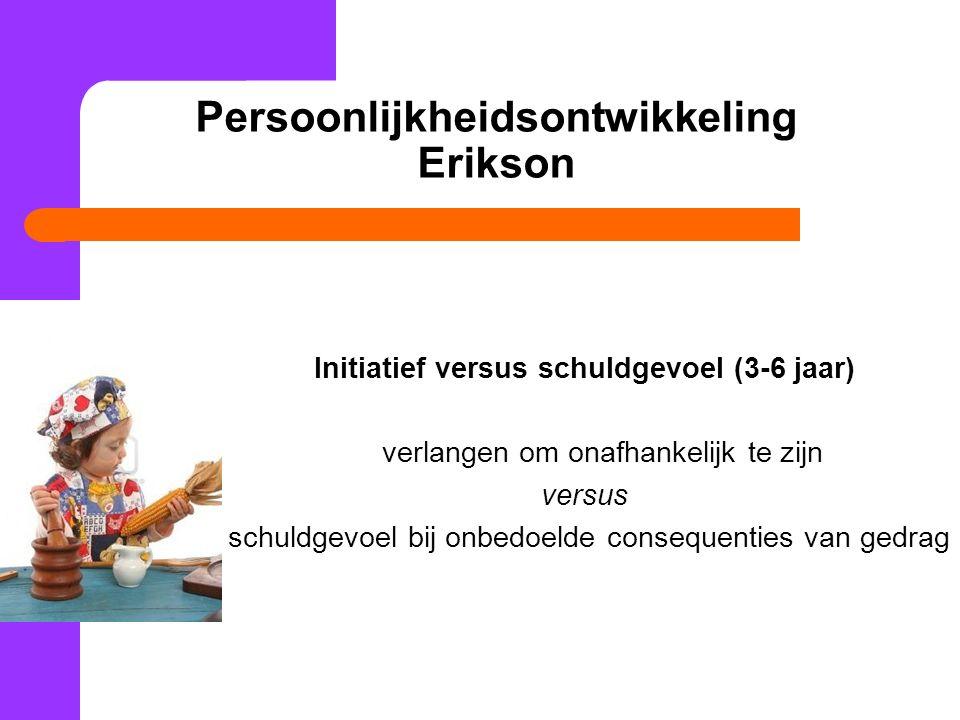 Persoonlijkheidsontwikkeling Erikson Initiatief versus schuldgevoel (3-6 jaar) verlangen om onafhankelijk te zijn versus schuldgevoel bij onbedoelde consequenties van gedrag