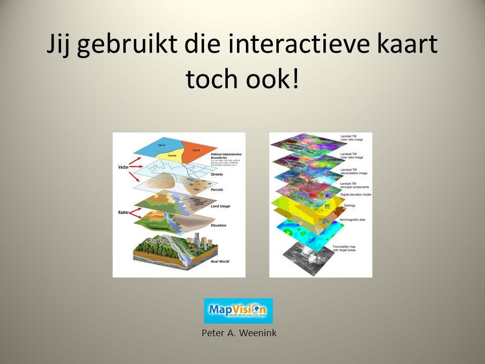 Jij gebruikt die interactieve kaart toch ook! Peter A. Weenink