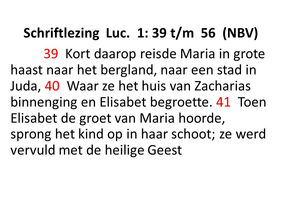 Schriftlezing Luc. 1: 39 t/m 56 (NBV) 39 Kort daarop reisde Maria in grote haast naar het bergland, naar een stad in Juda, 40 Waar ze het huis van Zac
