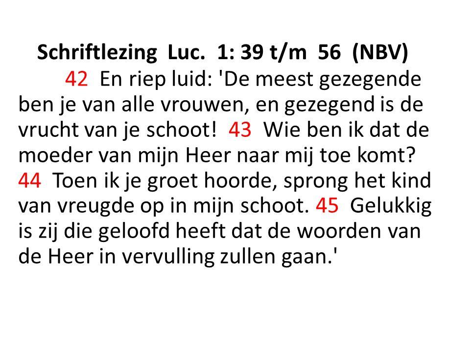 Schriftlezing Luc. 1: 39 t/m 56 (NBV) 42 En riep luid: 'De meest gezegende ben je van alle vrouwen, en gezegend is de vrucht van je schoot! 43 Wie ben