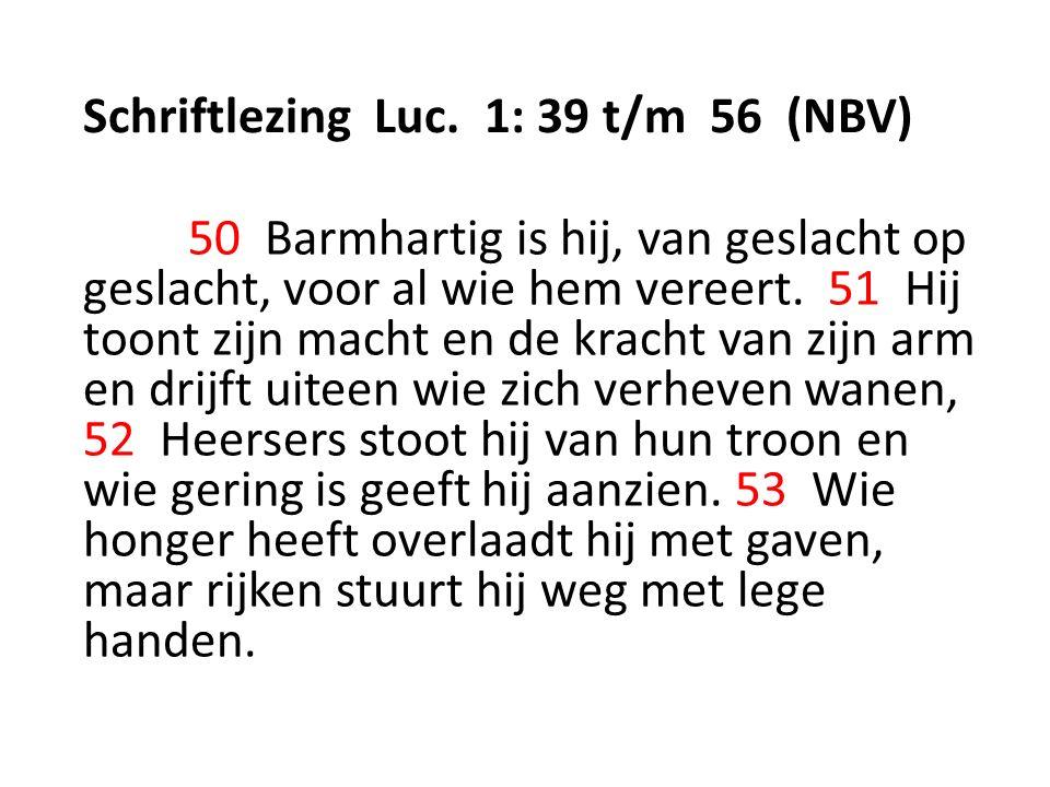 Schriftlezing Luc. 1: 39 t/m 56 (NBV) 50 Barmhartig is hij, van geslacht op geslacht, voor al wie hem vereert. 51 Hij toont zijn macht en de kracht va