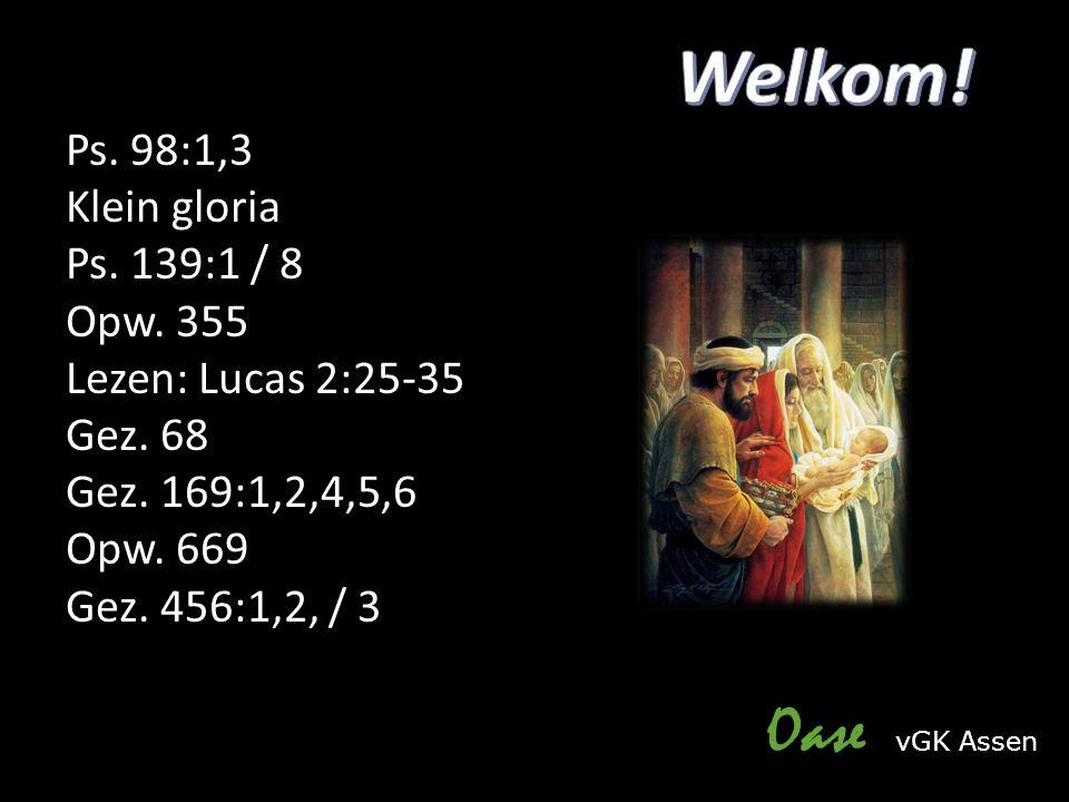 Ps. 98:1,3 Klein gloria Ps. 139:1 / 8 Opw. 355 Lezen: Lucas 2:25-35 Gez. 68 Gez. 169:1,2,4,5,6 Opw. 669 Gez. 456:1,2, / 3 Oase vGK Assen