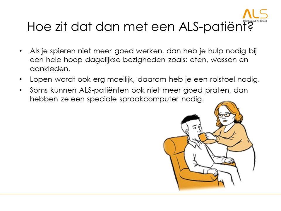Hoe zit dat dan met een ALS-patiënt? Als je spieren niet meer goed werken, dan heb je hulp nodig bij een hele hoop dagelijkse bezigheden zoals: eten,