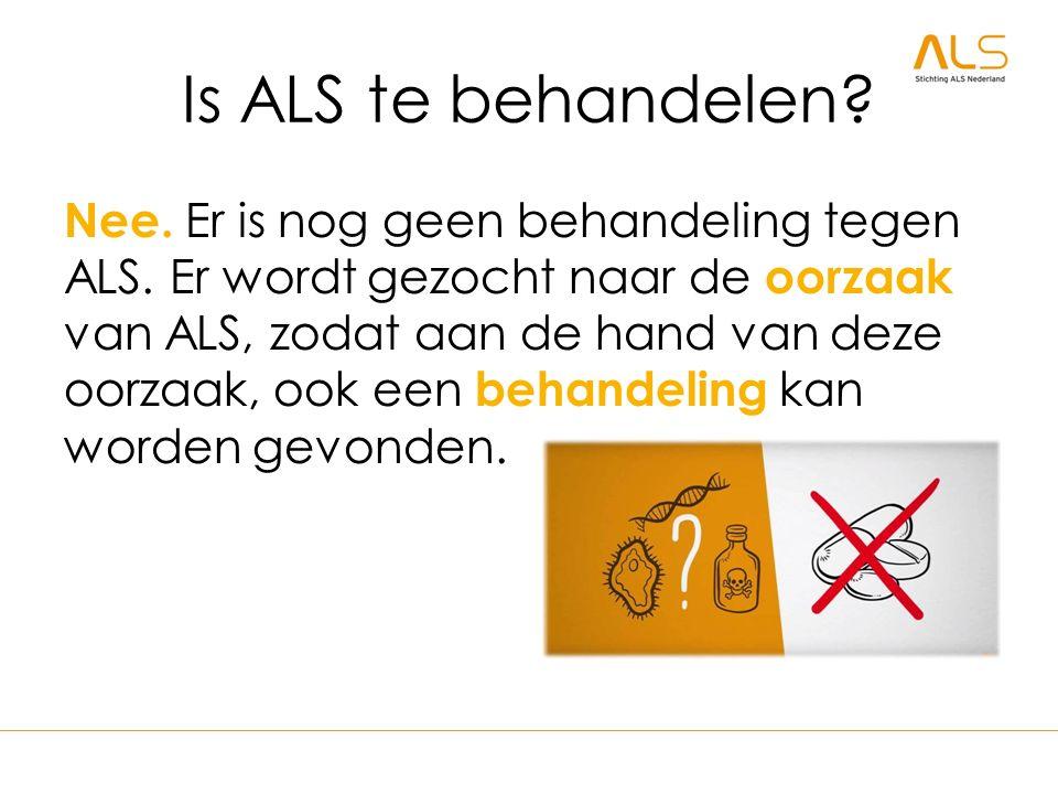 Is ALS te behandelen? Nee. Er is nog geen behandeling tegen ALS. Er wordt gezocht naar de oorzaak van ALS, zodat aan de hand van deze oorzaak, ook een