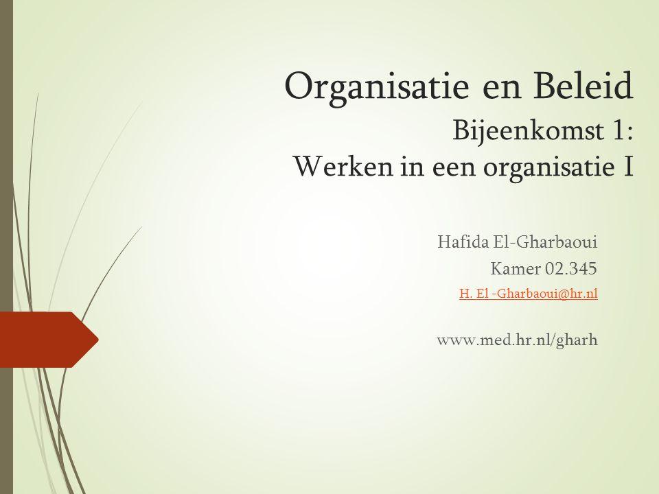 Organisatie en Beleid Bijeenkomst 1: Werken in een organisatie I Hafida El-Gharbaoui Kamer 02.345 H. El -Gharbaoui@hr.nl www.med.hr.nl/gharh