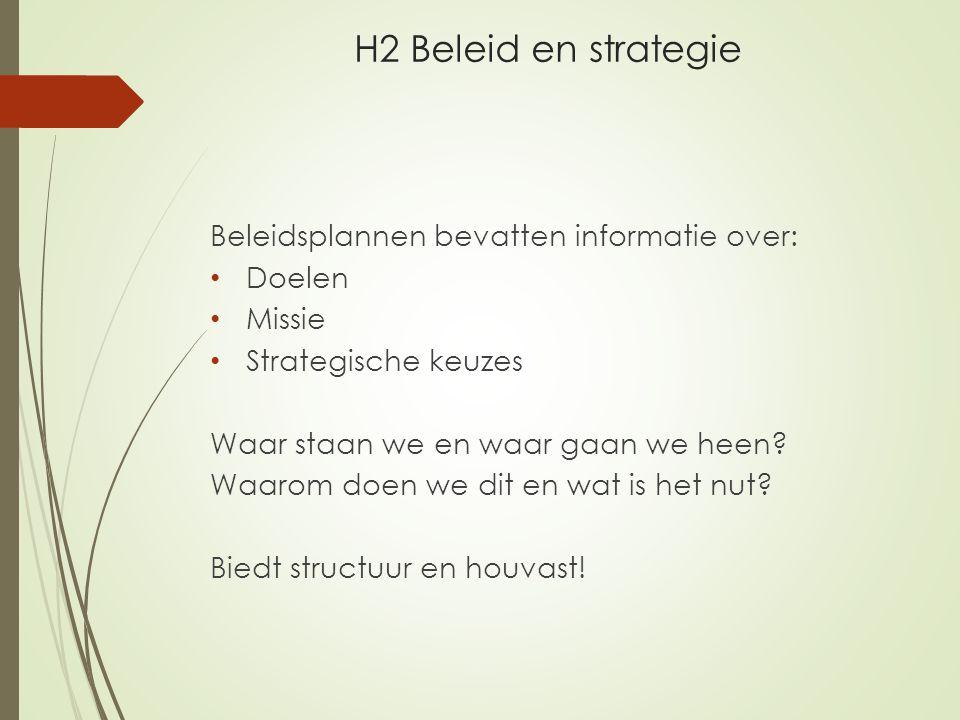 H2 Beleid en strategie Beleidsplannen bevatten informatie over: Doelen Missie Strategische keuzes Waar staan we en waar gaan we heen? Waarom doen we d