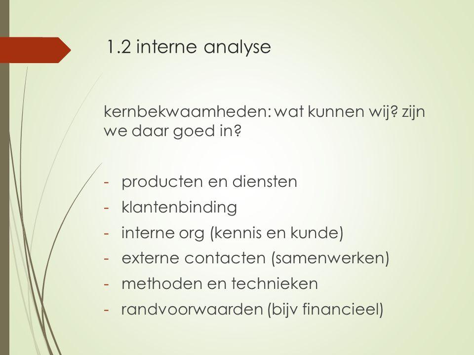 1.2 interne analyse kernbekwaamheden: wat kunnen wij? zijn we daar goed in? -producten en diensten -klantenbinding -interne org (kennis en kunde) -ext