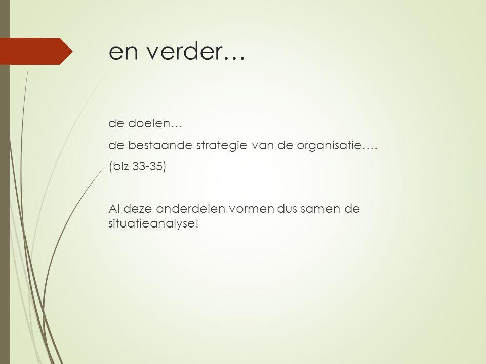en verder… de doelen… de bestaande strategie van de organisatie…. (blz 33-35) Al deze onderdelen vormen dus samen de situatieanalyse!