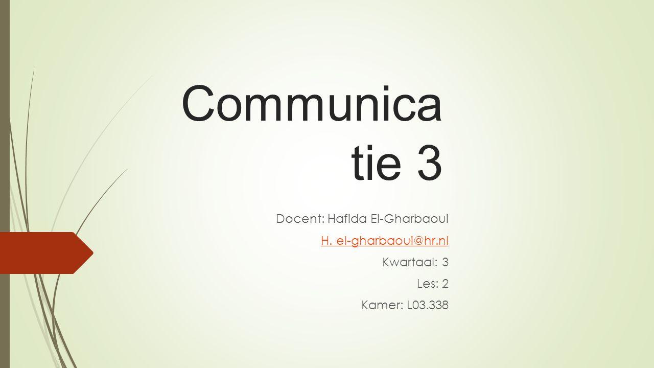 Communica tie 3 Docent: Hafida El-Gharbaoui H. el-gharbaoui@hr.nl Kwartaal: 3 Les: 2 Kamer: L03.338