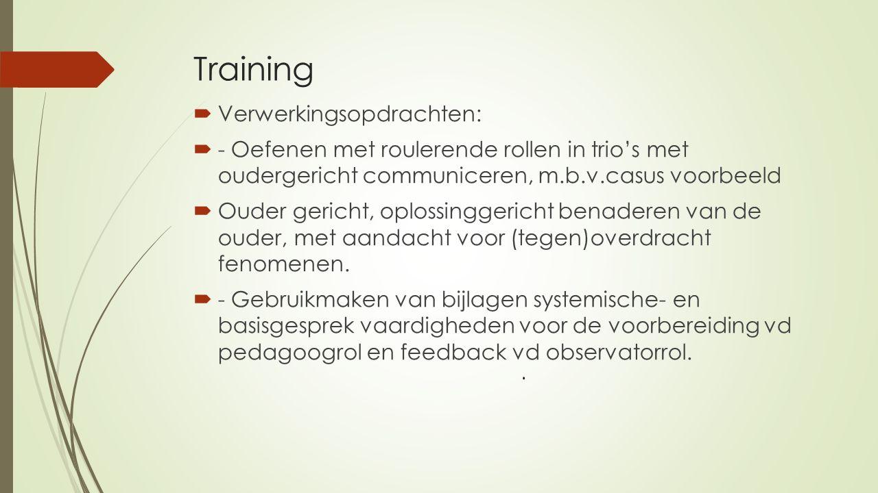 Training  Verwerkingsopdrachten:  - Oefenen met roulerende rollen in trio's met oudergericht communiceren, m.b.v.casus voorbeeld  Ouder gericht, oplossinggericht benaderen van de ouder, met aandacht voor (tegen)overdracht fenomenen.