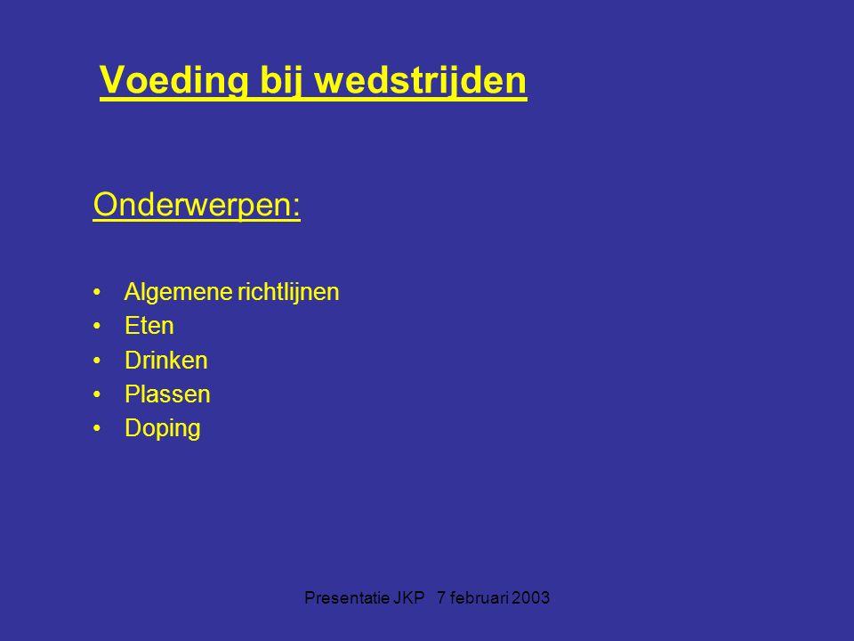 Presentatie JKP 7 februari 2003 Voeding bij wedstrijden Onderwerpen: Algemene richtlijnen Eten Drinken Plassen Doping