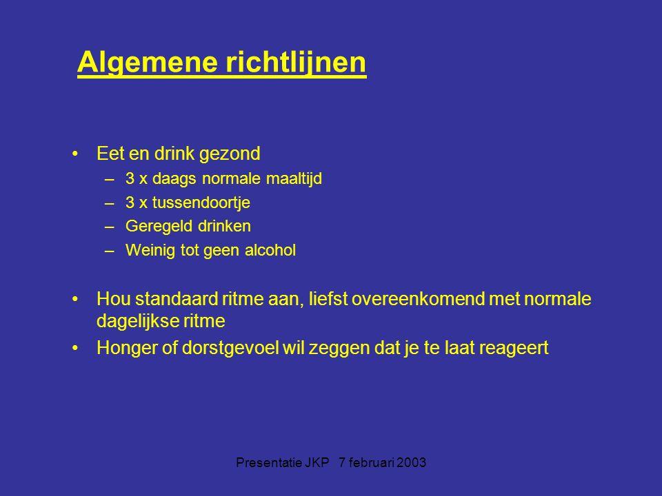 Presentatie JKP 7 februari 2003 Algemene richtlijnen Eet en drink gezond –3 x daags normale maaltijd –3 x tussendoortje –Geregeld drinken –Weinig tot geen alcohol Hou standaard ritme aan, liefst overeenkomend met normale dagelijkse ritme Honger of dorstgevoel wil zeggen dat je te laat reageert