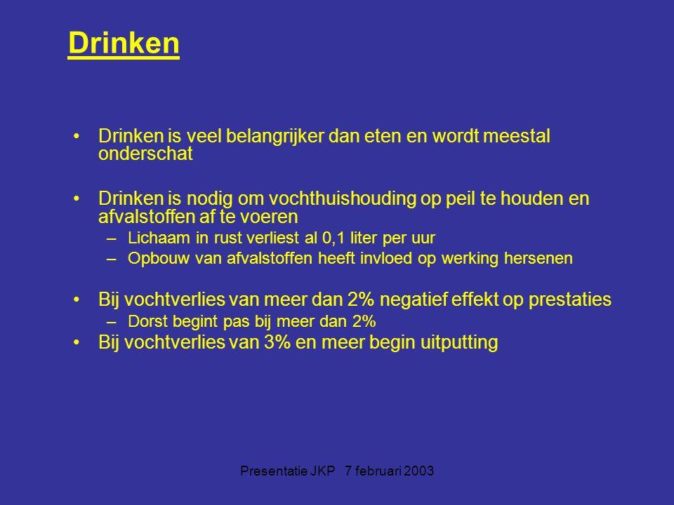 Presentatie JKP 7 februari 2003 Drinken Drinken is veel belangrijker dan eten en wordt meestal onderschat Drinken is nodig om vochthuishouding op peil te houden en afvalstoffen af te voeren –Lichaam in rust verliest al 0,1 liter per uur –Opbouw van afvalstoffen heeft invloed op werking hersenen Bij vochtverlies van meer dan 2% negatief effekt op prestaties –Dorst begint pas bij meer dan 2% Bij vochtverlies van 3% en meer begin uitputting