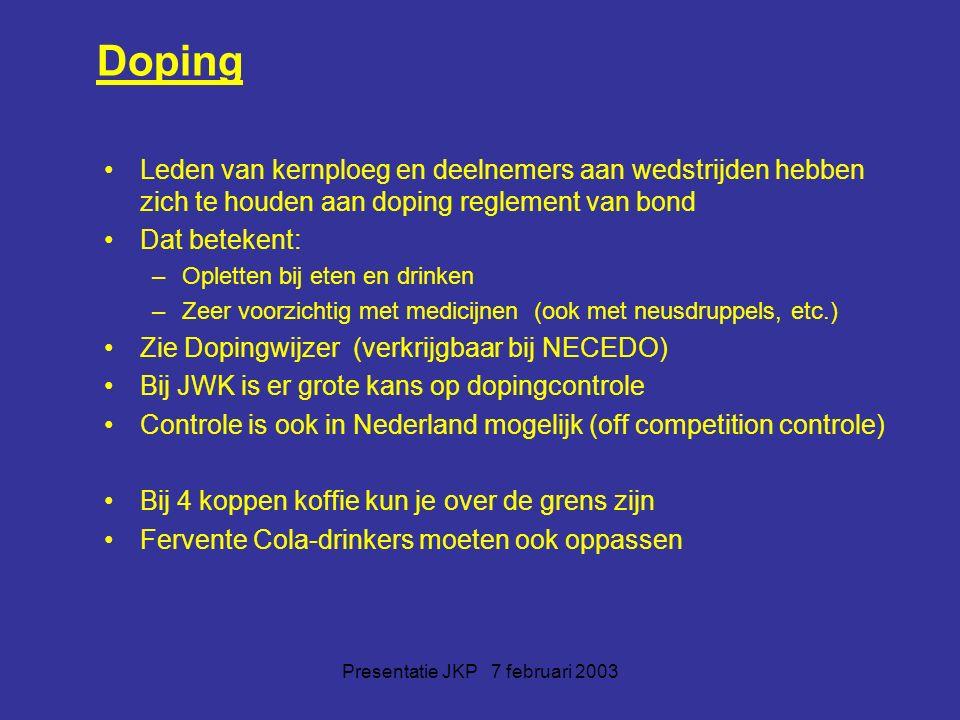 Presentatie JKP 7 februari 2003 Doping Leden van kernploeg en deelnemers aan wedstrijden hebben zich te houden aan doping reglement van bond Dat betekent: –Opletten bij eten en drinken –Zeer voorzichtig met medicijnen (ook met neusdruppels, etc.) Zie Dopingwijzer (verkrijgbaar bij NECEDO) Bij JWK is er grote kans op dopingcontrole Controle is ook in Nederland mogelijk (off competition controle) Bij 4 koppen koffie kun je over de grens zijn Fervente Cola-drinkers moeten ook oppassen