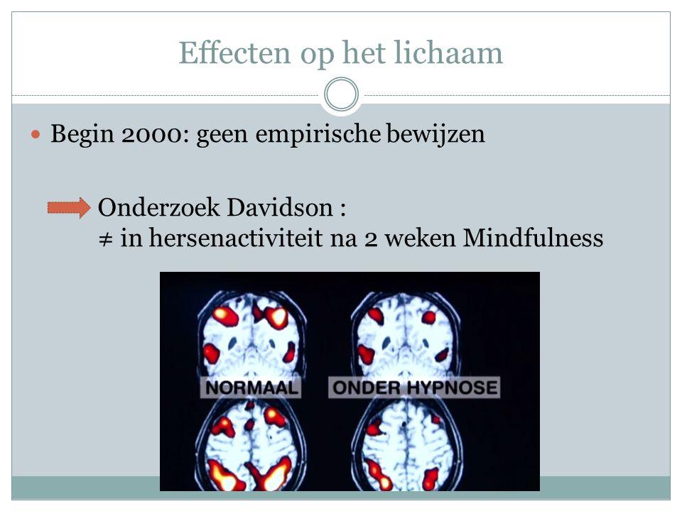 Effecten op het lichaam Begin 2000: geen empirische bewijzen Onderzoek Davidson : ≠ in hersenactiviteit na 2 weken Mindfulness
