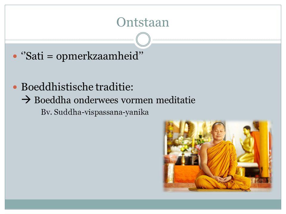 Ontstaan ''Sati = opmerkzaamheid'' Boeddhistische traditie:  Boeddha onderwees vormen meditatie Bv.