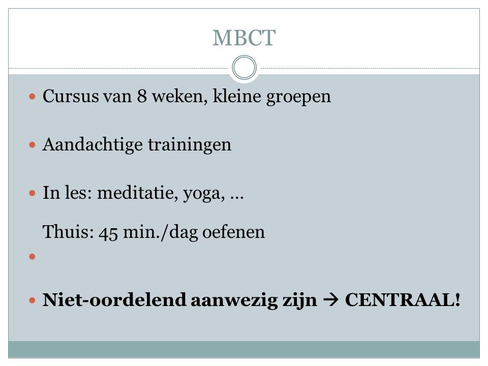 MBCT Cursus van 8 weken, kleine groepen Aandachtige trainingen In les: meditatie, yoga, … Thuis: 45 min./dag oefenen Niet-oordelend aanwezig zijn  CENTRAAL!