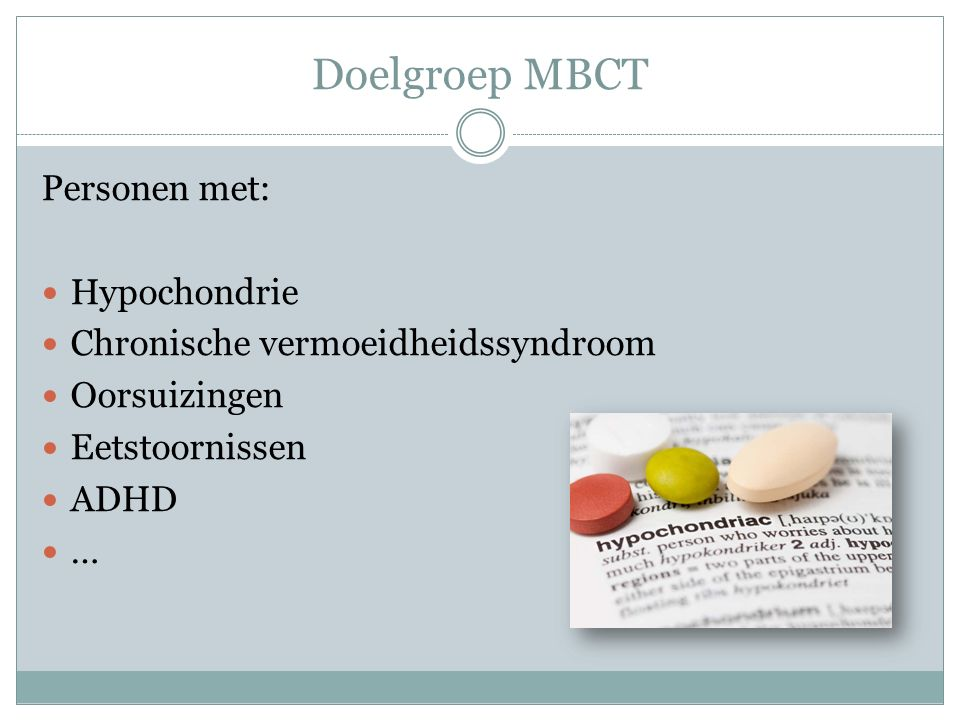 Doelgroep MBCT Personen met: Hypochondrie Chronische vermoeidheidssyndroom Oorsuizingen Eetstoornissen ADHD …