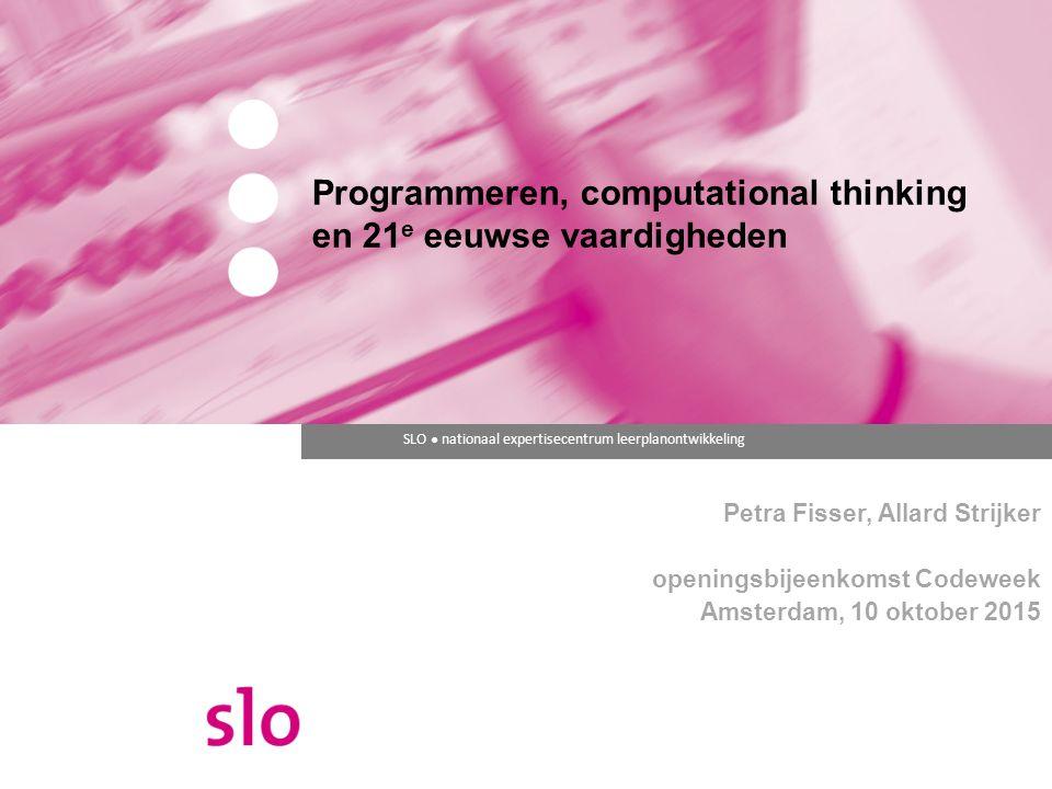 SLO ● nationaal expertisecentrum leerplanontwikkeling Programmeren, computational thinking en 21 e eeuwse vaardigheden Petra Fisser, Allard Strijker o