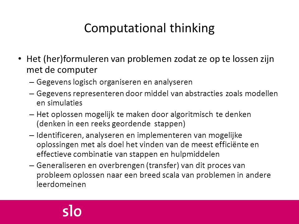 Computational thinking Het (her)formuleren van problemen zodat ze op te lossen zijn met de computer – Gegevens logisch organiseren en analyseren – Geg