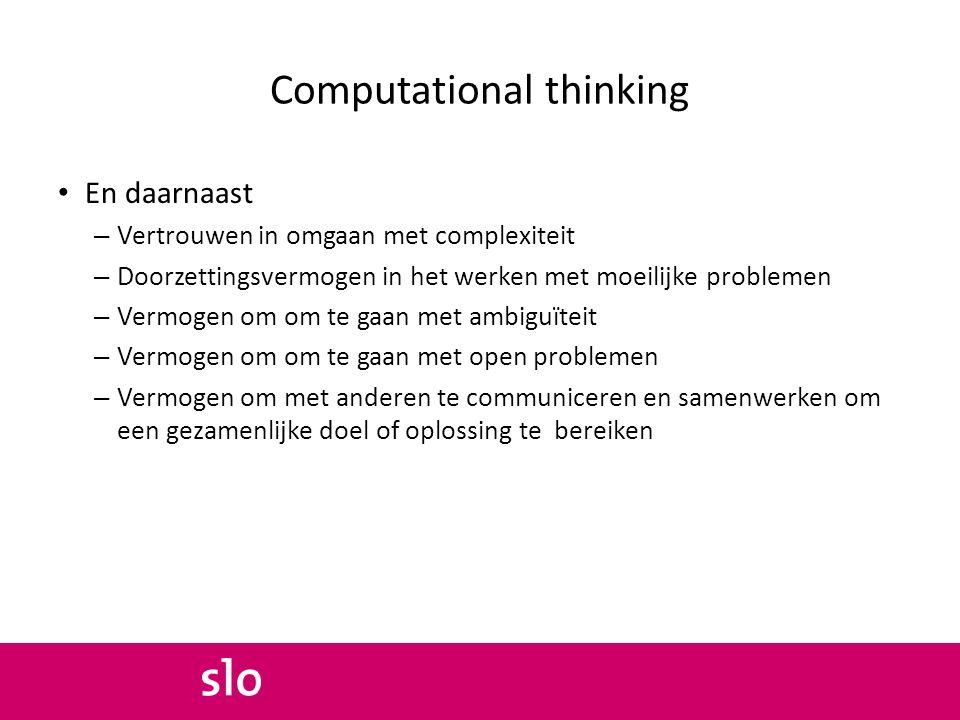 Computational thinking En daarnaast – Vertrouwen in omgaan met complexiteit – Doorzettingsvermogen in het werken met moeilijke problemen – Vermogen om