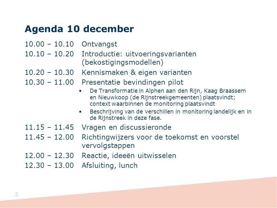 Agenda 10 december 10.00 – 10.10Ontvangst 10.10 – 10.20Introductie: uitvoeringsvarianten (bekostigingsmodellen) 10.20 – 10.30Kennismaken & eigen varianten 10.30 – 11.00Presentatie bevindingen pilot De Transformatie in Alphen aan den Rijn, Kaag Braassem en Nieuwkoop (de Rijnstreekgemeenten) plaatsvindt; context waarbinnen de monitoring plaatsvindt Beschrijving van de verschillen in monitoring landelijk en in de Rijnstreek in deze fase.