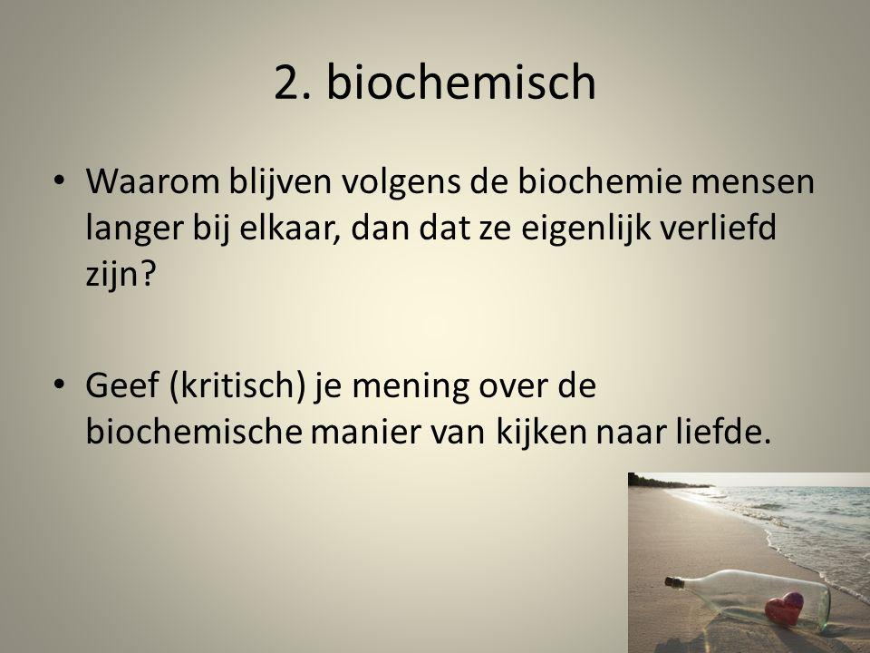2. biochemisch Waarom blijven volgens de biochemie mensen langer bij elkaar, dan dat ze eigenlijk verliefd zijn? Geef (kritisch) je mening over de bio