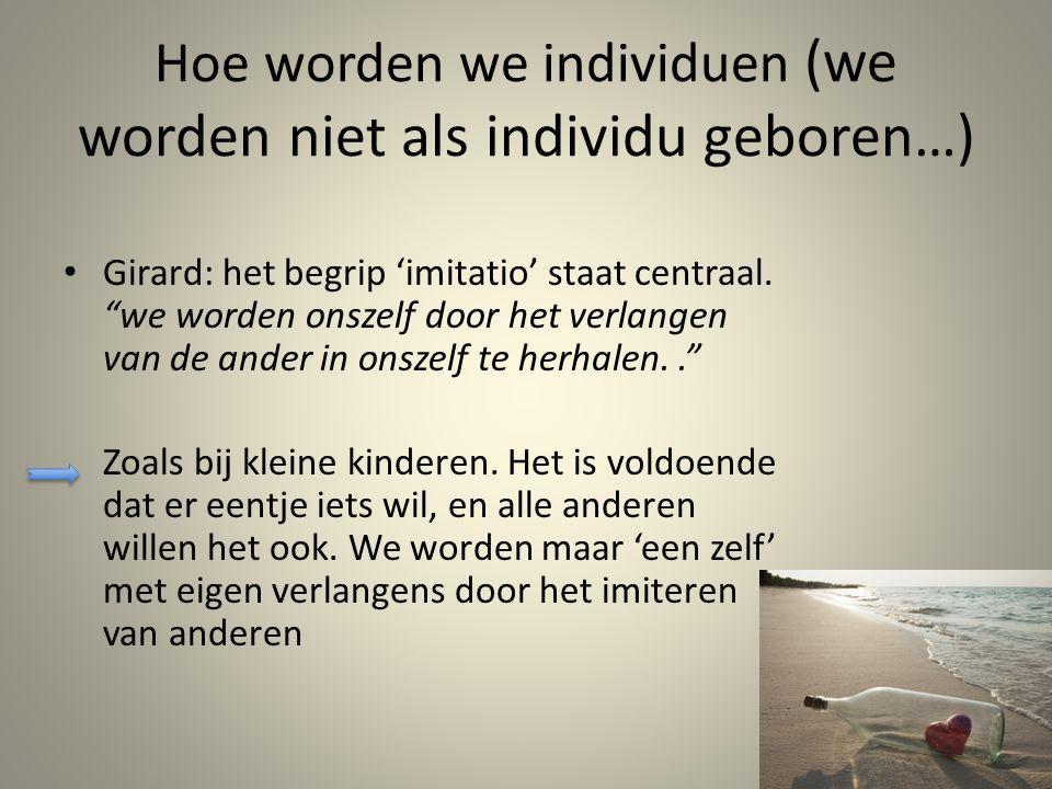 Hoe worden we individuen (we worden niet als individu geboren…) Girard: het begrip 'imitatio' staat centraal.