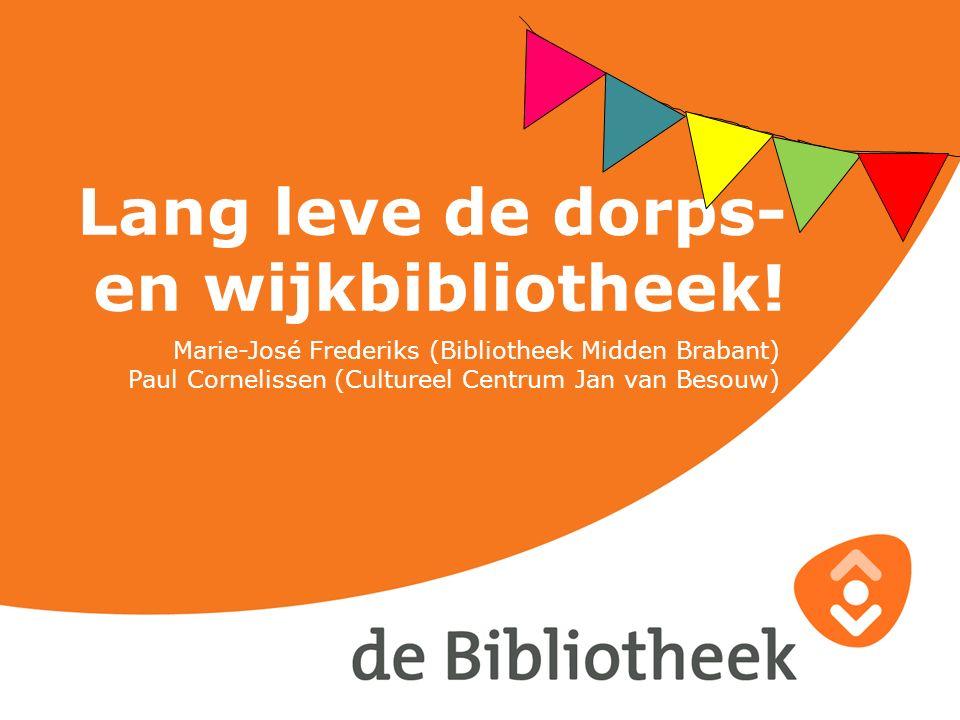 Lang leve de dorps- en wijkbibliotheek! Marie-José Frederiks (Bibliotheek Midden Brabant) Paul Cornelissen (Cultureel Centrum Jan van Besouw)