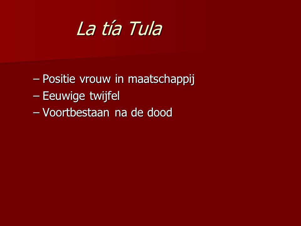 La tía Tula La tía Tula –Positie vrouw in maatschappij –Eeuwige twijfel –Voortbestaan na de dood