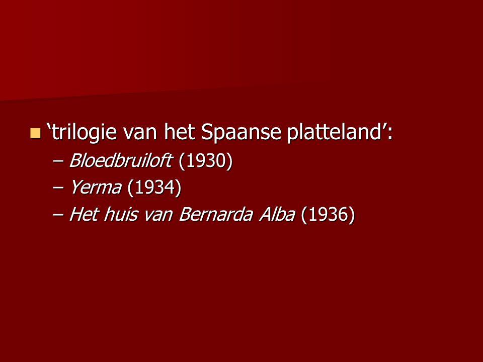 'trilogie van het Spaanse platteland': 'trilogie van het Spaanse platteland': –Bloedbruiloft (1930) –Yerma (1934) –Het huis van Bernarda Alba (1936)