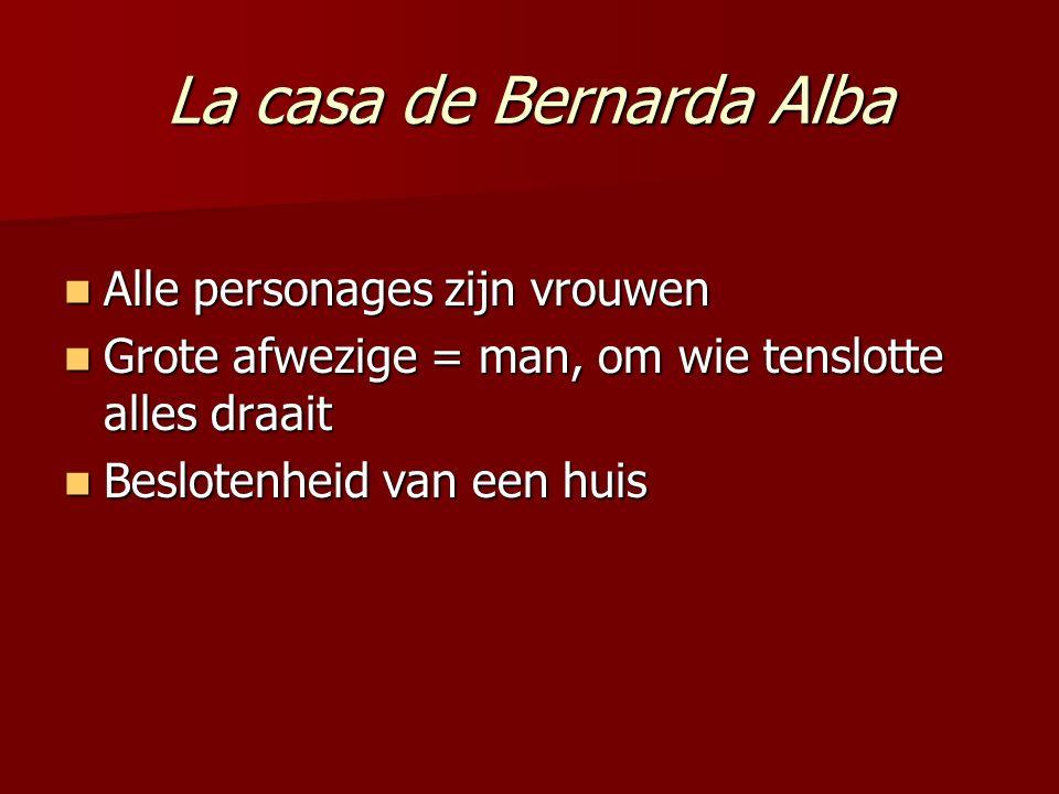 La casa de Bernarda Alba Alle personages zijn vrouwen Alle personages zijn vrouwen Grote afwezige = man, om wie tenslotte alles draait Grote afwezige