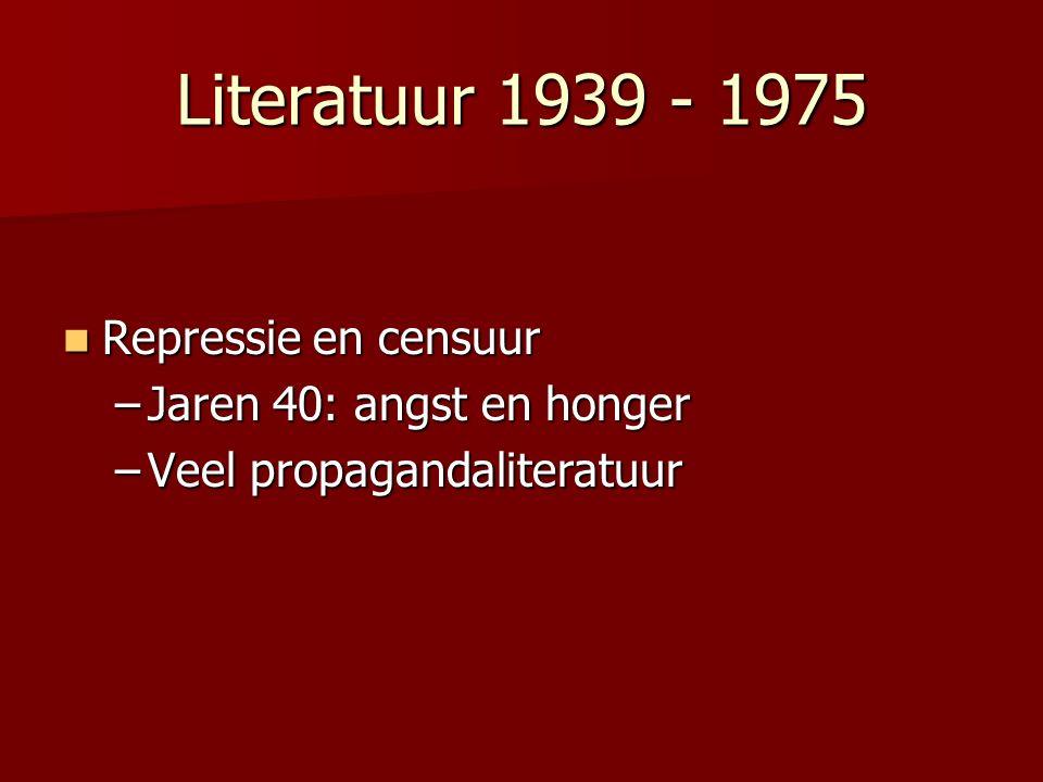 Literatuur 1939 - 1975 Repressie en censuur Repressie en censuur –Jaren 40: angst en honger –Veel propagandaliteratuur
