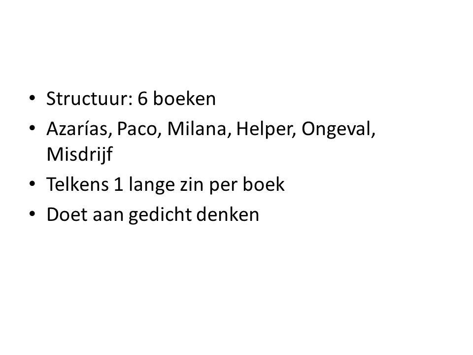 Structuur: 6 boeken Azarías, Paco, Milana, Helper, Ongeval, Misdrijf Telkens 1 lange zin per boek Doet aan gedicht denken