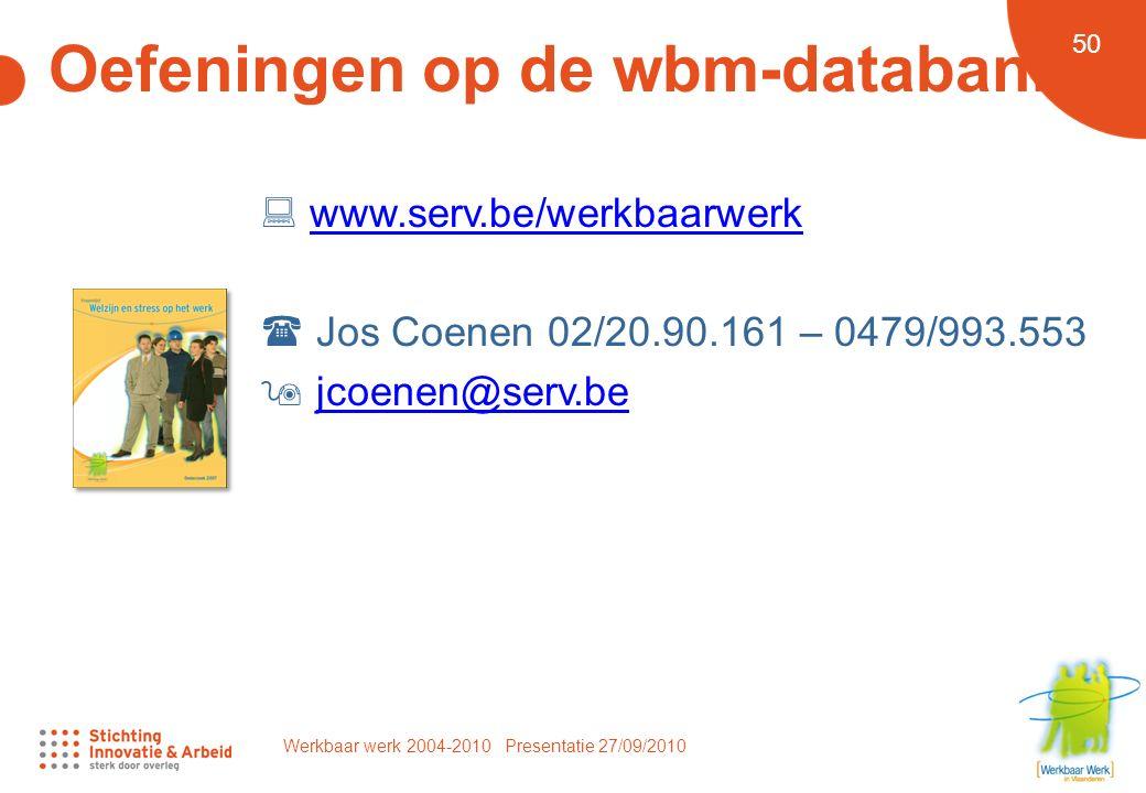 Werkbaar werk 2004-2010 Presentatie 27/09/2010 50 Oefeningen op de wbm-databank  www.serv.be/werkbaarwerk  Jos Coenen 02/20.90.161 – 0479/993.553  jcoenen@serv.bewww.serv.be/werkbaarwerkjcoenen@serv.be