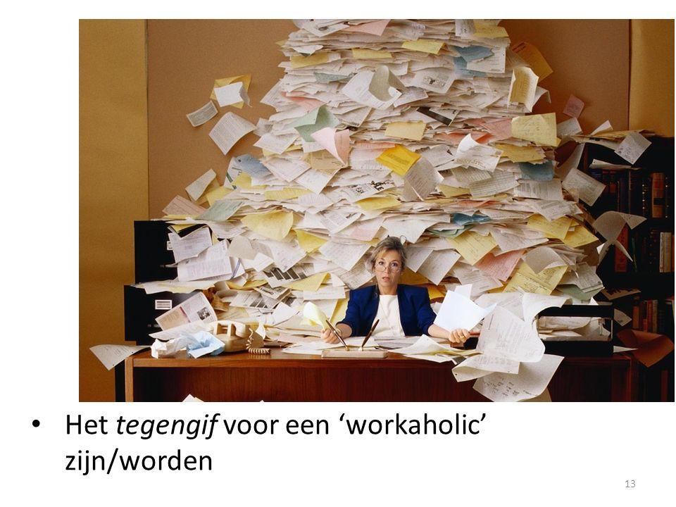13 Het tegengif voor een 'workaholic' zijn/worden