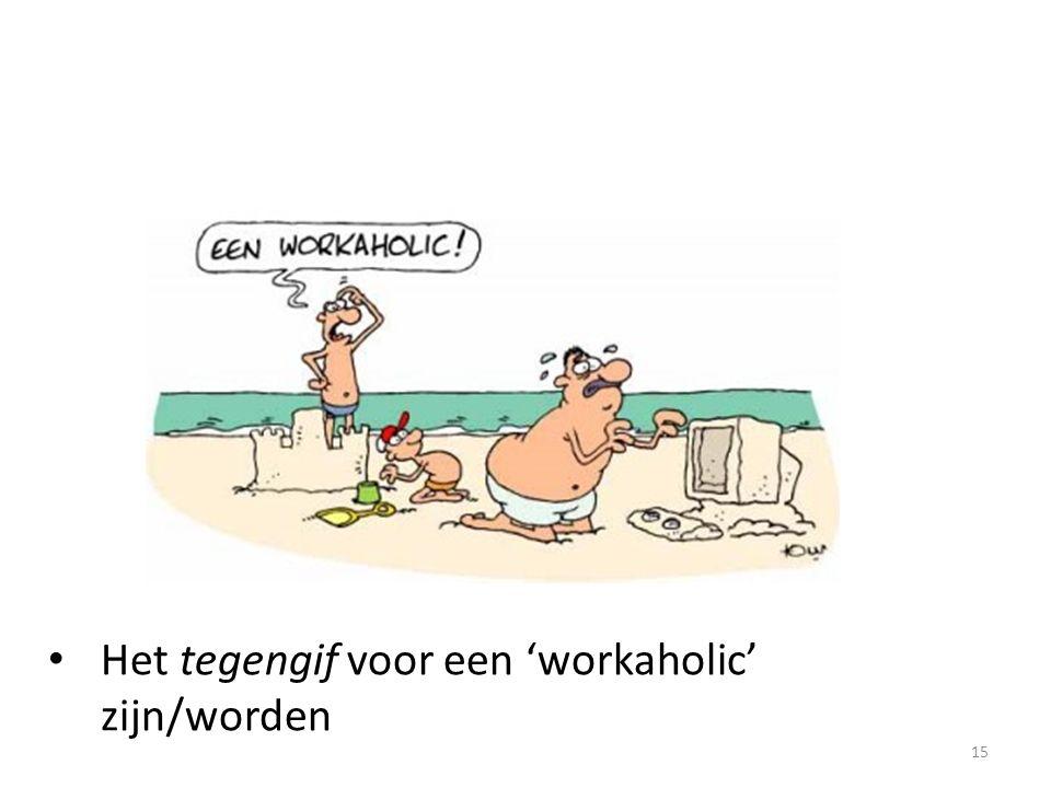 15 Het tegengif voor een 'workaholic' zijn/worden