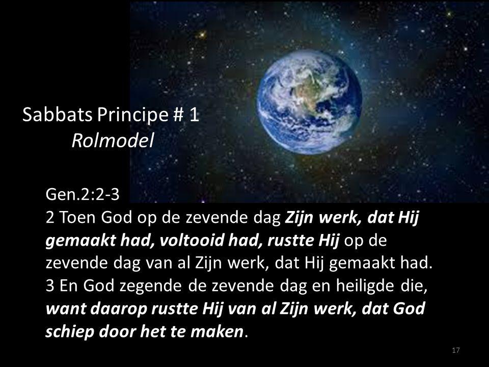 17 Sabbats Principe # 1 Rolmodel Gen.2:2-3 2 Toen God op de zevende dag Zijn werk, dat Hij gemaakt had, voltooid had, rustte Hij op de zevende dag van al Zijn werk, dat Hij gemaakt had.