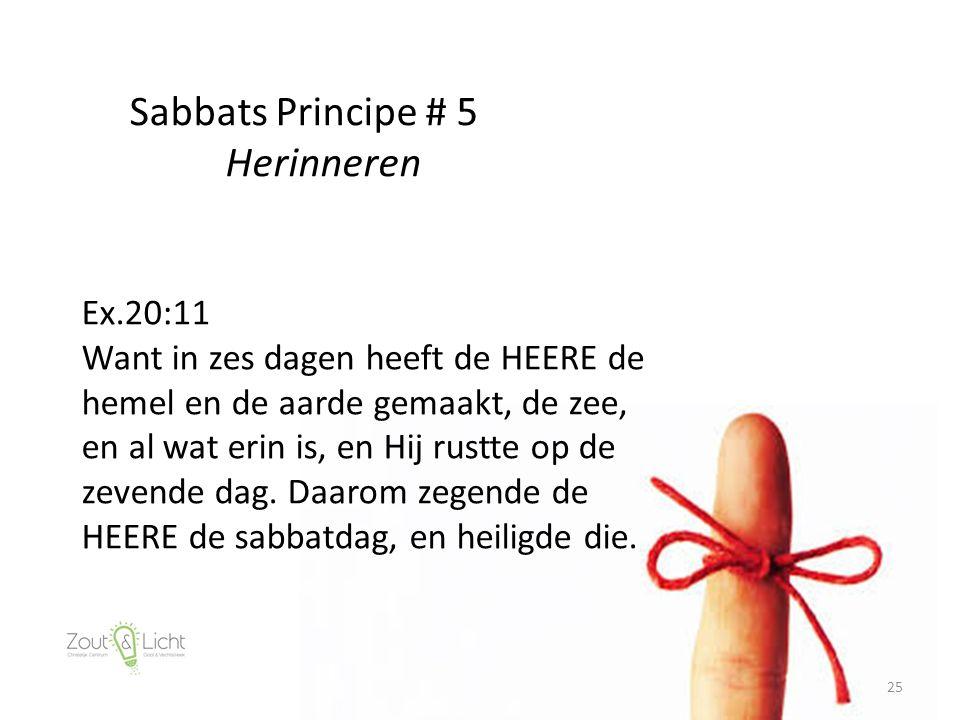 25 Sabbats Principe # 5 Herinneren Ex.20:11 Want in zes dagen heeft de HEERE de hemel en de aarde gemaakt, de zee, en al wat erin is, en Hij rustte op de zevende dag.