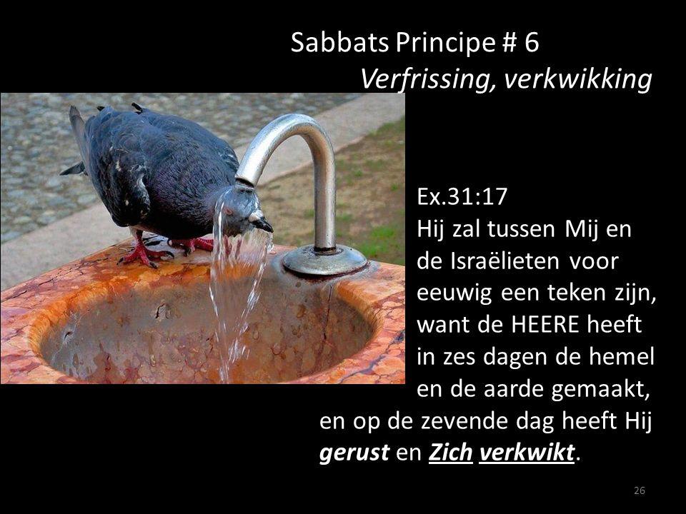 26 Sabbats Principe # 6 Verfrissing, verkwikking Ex.31:17 Hij zal tussen Mij en de Israëlieten voor eeuwig een teken zijn, want de HEERE heeft in zes dagen de hemel en de aarde gemaakt, en op de zevende dag heeft Hij gerust en Zich verkwikt.