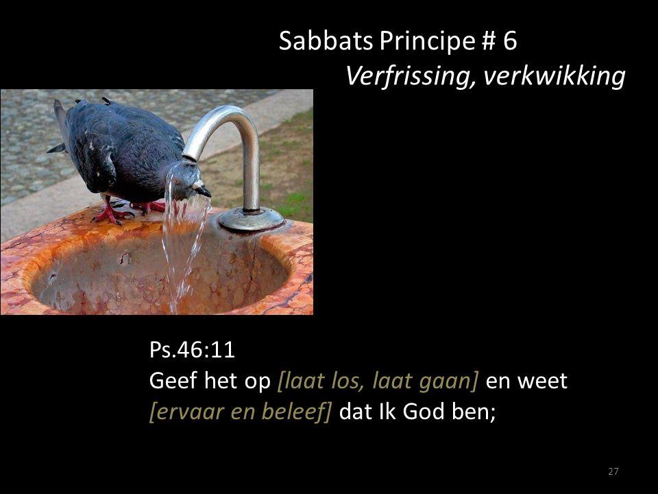 27 Sabbats Principe # 6 Verfrissing, verkwikking Ps.46:11 Geef het op [laat los, laat gaan] en weet [ervaar en beleef] dat Ik God ben;