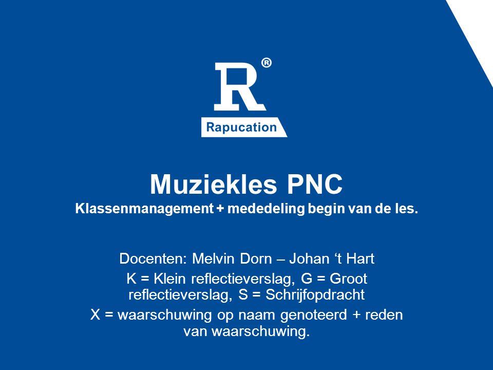 Muziekles PNC Klassenmanagement + mededeling begin van de les. Docenten: Melvin Dorn – Johan 't Hart K = Klein reflectieverslag, G = Groot reflectieve