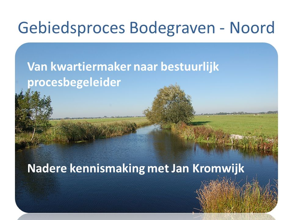 Gebiedsproces Bodegraven - Noord Van kwartiermaker naar bestuurlijk procesbegeleider Nadere kennismaking met Jan Kromwijk