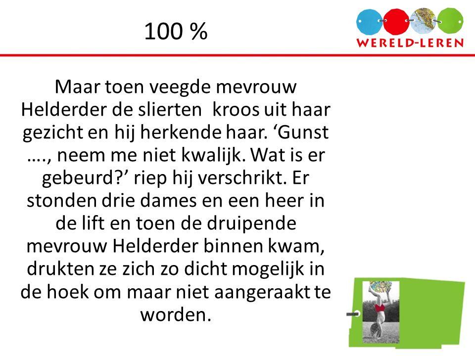 100 % Maar toen veegde mevrouw Helderder de slierten kroos uit haar gezicht en hij herkende haar. 'Gunst …., neem me niet kwalijk. Wat is er gebeurd?'