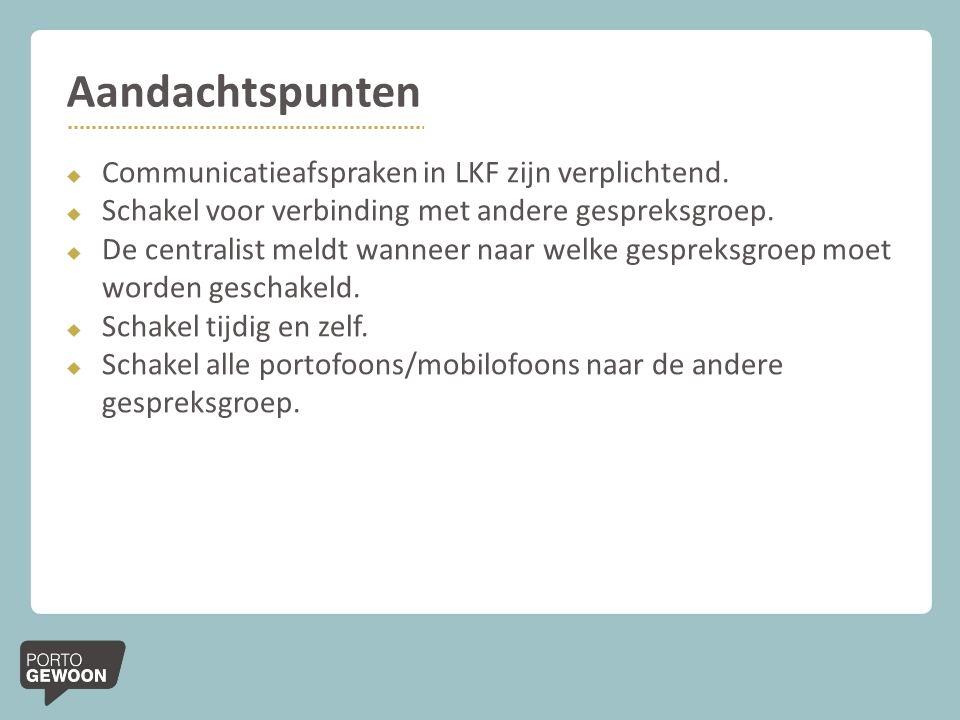 Aandachtspunten  Communicatieafspraken in LKF zijn verplichtend.  Schakel voor verbinding met andere gespreksgroep.  De centralist meldt wanneer na