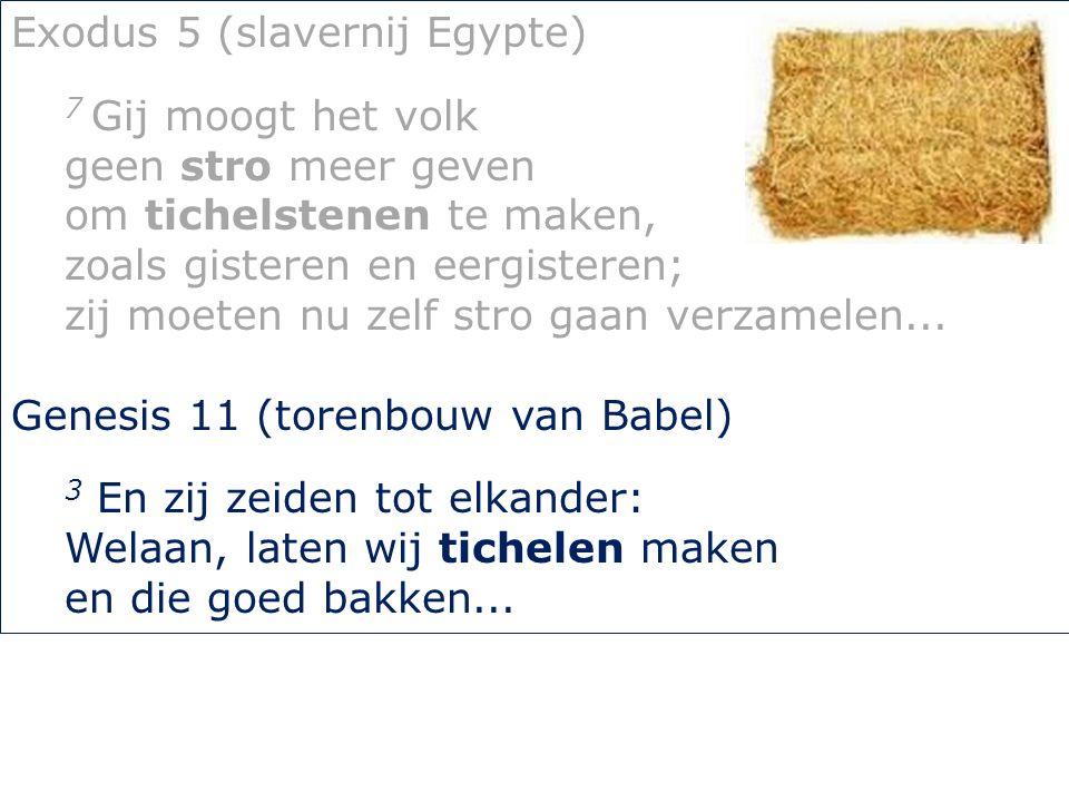 Exodus 5 (slavernij Egypte) 7 Gij moogt het volk geen stro meer geven om tichelstenen te maken, zoals gisteren en eergisteren; zij moeten nu zelf stro