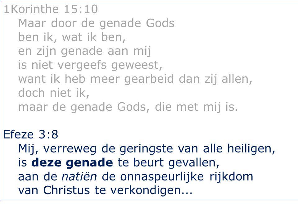 1Korinthe 15:10 Maar door de genade Gods ben ik, wat ik ben, en zijn genade aan mij is niet vergeefs geweest, want ik heb meer gearbeid dan zij allen, doch niet ik, maar de genade Gods, die met mij is.
